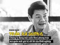 Doanh nhân Trần Bá Dương: Chúng ta đang mải cuốn theo phong trào mà quên mất giá trị cốt lõi của khởi nghiệp