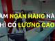 Nếu muốn được trả lương cao nhất ngành ngân hàng Việt Nam, hãy tìm đến những cái tên này!