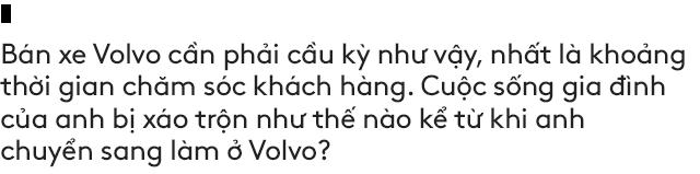 Salesman bán Volvo nhiều nhất Việt Nam tiết lộ bí kíp bán được xe tiền tỷ cho đại gia Việt - Ảnh 16.