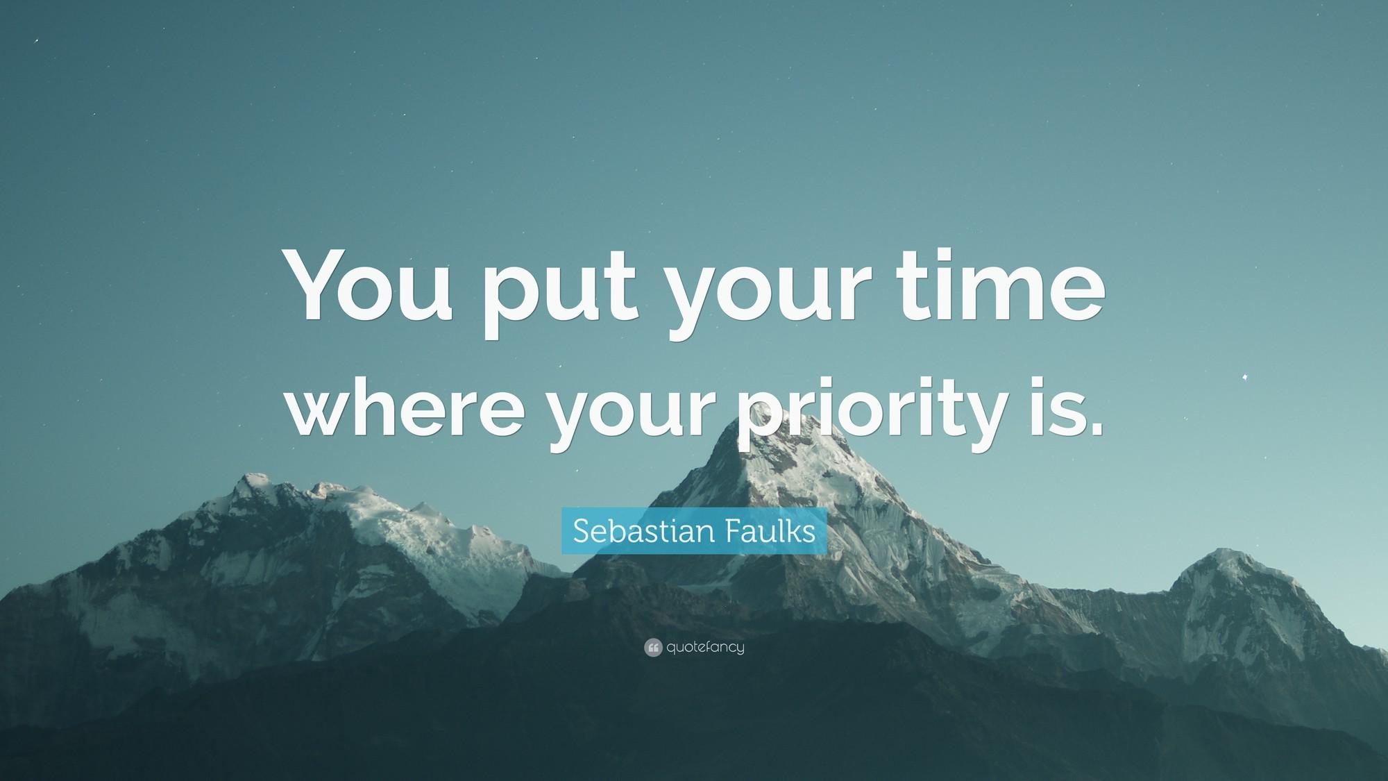 xây dựng cuộc sống - 3019523 sebastian faulks quote you put your time where your priority is 15607006570171022111921 - Cùng có 168 giờ/tuần nhưng đây là cách người thành công sử dụng chúng: Khi bạn chọn xây dựng cuộc sống của mình, thời gian sẽ tự sinh ra!