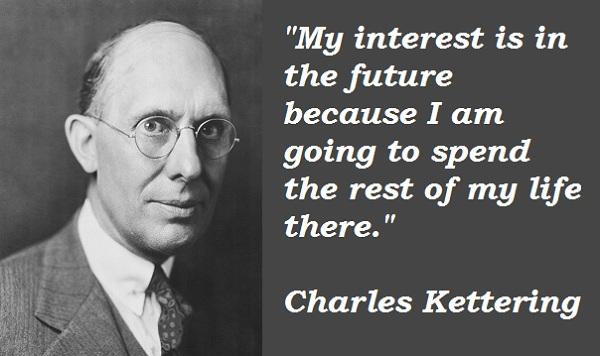 """""""Điều tôi quan tâm nằm ở tương lai phía trước, bởi vì tôi sẽ dành phần lớn cuộc đời mình ở đó, Charles Kettering."""