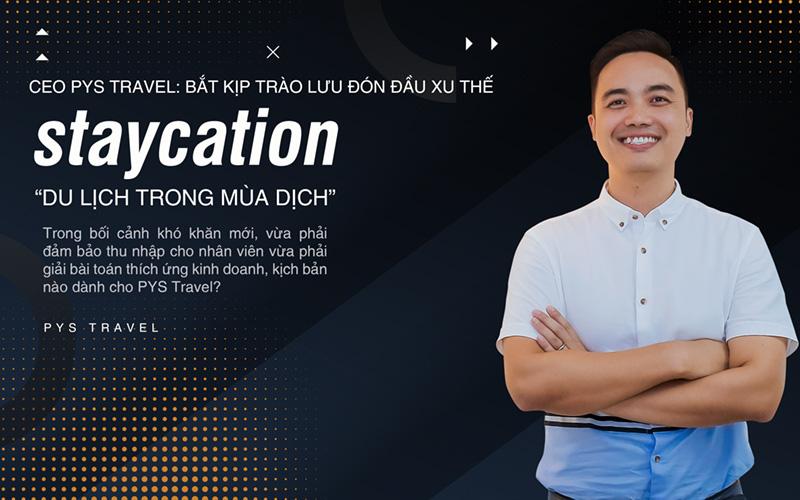 """CEO PYS Travel: Bắt kịp trào lưu đón đầu xu thế Staycation """"Du lịch trong mùa dịch"""""""