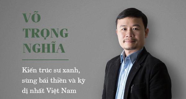 Võ Trọng Nghĩa - Kiến trúc sư xanh, sùng bái thiền và kỳ dị nhất Việt Nam