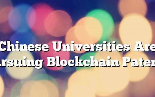 Các trường Đại học ở Trung Quốc đang theo đuổi các sáng chế công nghệ blockchain