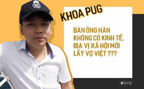 """Phát ngôn """"Đàn ông Hàn không có điều kiện mới lấy vợ Việt"""" của Khoa Pug: Phụ nữ lấy chồng xa xứ cần được tôn trọng, chở che, ít nhất từ những người cùng dân tộc"""