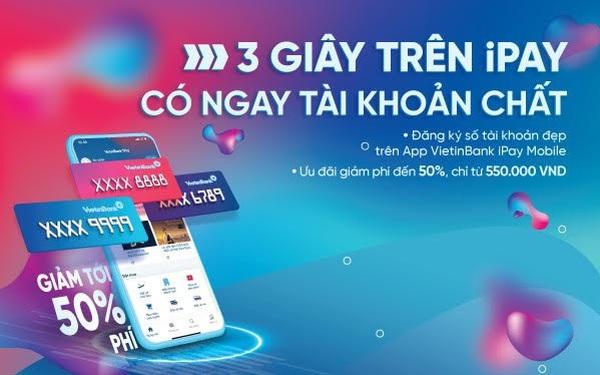 Đăng ký tài khoản số đẹp ngay trên ứng dụng VietinBank iPay Mobile: Giảm phí lên đến 50%