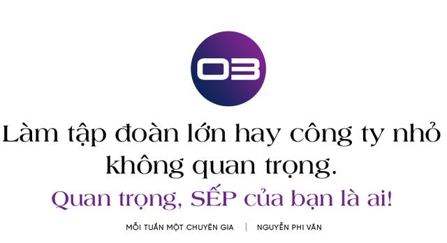 Chuyên gia nhượng quyền Nguyễn Phi Vân: Làm việc ở công ty nhỏ hay tập đoàn lớn không quan trọng, quan trọng sếp của bạn là ai! - Ảnh 7.