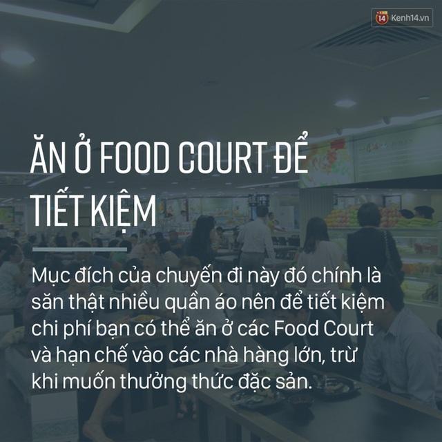 Vừa du lịch, vừa mua sắm chắc chắn không gì là tốn kém hơn. Nhưng dù sao mục đích của chuyến đi này cũng là mua thật nhiều đồ đẹp, nên việc phải tiết kiệm, có hơi khổ một chút so với các chuyến du lịch thưởng ngoạn khác là điều vô cùng bình thường. Vì vậy, thay vì ăn uống quá sang trọng trong các nhà hàng lớn thì hãy vào các Food Court để giảm được một chút chi phí. Tất nhiên đồ ăn ở đây cũng rất ngon đấy.
