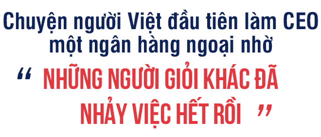 """Từ chuyện cô gái trẻ 5 tháng nhảy 6 công ty, đến chuyện người Việt đầu tiên làm CEO một ngân hàng ngoại nhờ những người giỏi khác đã nhảy việc hết rồi"""" - Ảnh 4."""