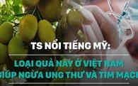 Tiến sĩ Mỹ: Loại quả này ở Việt Nam có thể giúp ngừa bệnh ung thư và tim mạch