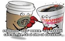 Cà phê đại chiến Starbucks vs Dunkin' Donuts: Người sang chảnh, kẻ bình dân, nhưng hễ marketing lại cà khịa nhau cực khét