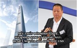 Từ tỷ phú giàu thứ 4 châu Á trở thành chúa chổm, bị siết cả 1 tòa chọc trời, vay ông trùm BĐS Lý Gia Thành 1 tỷ USD cũng không đủ trả nợ