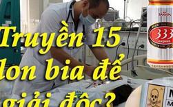 Xôn xao việc bác sỹ 'truyền 5 lít bia vào cơ thể người đàn ông để giải ngộ độc rượu' - vì sao lại thế?