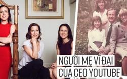 Esther Wojcicki: Bà mẹ nuôi dạy 3 con gái thành CEO Youtube và giáo sư đại học với quan điểm không tin vào ai khác, chỉ tin bản thân mình