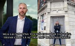 21 tuổi không vay được tiền, 18 năm sau triệu phú mua lại ngân hàng từng từ chối mình