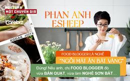 """Phan Anh Esheep: Food blogger là nghề """"ngồi mát ăn bát vàng"""" – Đúng! Nếu anh, chị food blogger đó vừa bán quạt, vừa làm nghề sơn bát…"""