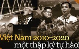 Việt Nam 2010-2020: Thập kỷ đầy tự hào khép lại bằng một năm nhiều mất mát nhưng giúp khơi dậy tinh thần đoàn kết dân tộc và sự biết ơn!