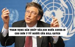 Kế hoạch 'không tưởng' của Bill Gates: Sản xuất vắc-xin phòng Covid-19 cho toàn bộ 7 tỷ người trên Trái Đất!