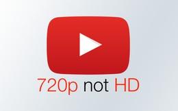 YouTube thay đổi định nghĩa độ phân giải video: 720p không phải HD, 1080p trở lên mới là HD
