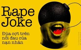 Rape jokes và trò đùa tình dục xấu xí: Những tràng cười ngặt nghẽo trên nỗi đau của người khác