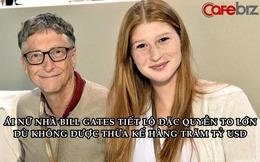Ái nữ nhà Bill Gates tiết lộ đặc quyền to lớn dù không được thừa kế tài sản trăm tỷ USD của cha mẹ