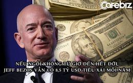 'Ngồi không' từ giờ đến hết đời, Jeff Bezos vẫn có 8,5 tỷ USD để tiêu xài mỗi năm