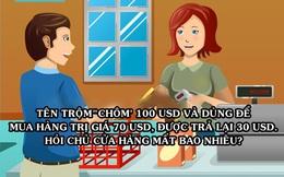 [Góc giải đố] Tên trộm ăn cắp 100 USD rồi dùng nó để mua số hàng 70 USD và được trả lại 30 USD, hỏi chủ cửa hàng tổn thất bao nhiêu?