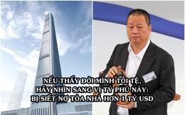 """Từ tỷ phú giàu thứ 4 châu Á trở thành """"chúa chổm"""", bị siết cả 1 tòa chọc trời, vay ông trùm BĐS Lý Gia Thành 1 tỷ USD cũng không đủ trả nợ"""