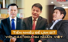 """Sở hữu khối tài sản bạc tỷ nhưng với các doanh nhân Việt, """"tiền nhiều để làm gì?"""""""