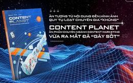 """Ấn tượng từ nội dung đến hình ảnh, quy tụ loạt chuyên gia """"khủng"""" -  Content Planet, ấn phẩm chuyên ngành Content Marketing vừa ra mắt đã """"gây sốt"""""""
