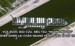 Nóng: Vừa được giải cứu, siêu tàu Ever Given lại chắn ngang kênh đào Suez