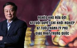 Vị tỷ phú 'ngoi lên' từ dưới đáy xã hội, 42 tuổi mới khởi nghiệp rồi trở thành 'Vua giải khát' giàu nhất Trung Quốc: Thời tới cản không kịp, nếu bạn có yếu tố then chốt này