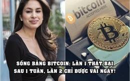 2 lần thử sống bằng Bitcoin: Lần 1 trụ không nổi sau 1 tuần, lần 2 chỉ được vài ngày vì lý do bất khả kháng
