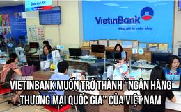 """Chủ tịch Lê Đức Thọ: Vietinbank muốn trở thành """"Ngân hàng thương mại quốc gia của Việt Nam"""""""