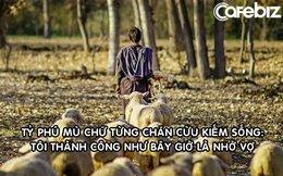 Chuyện đời phi thường của doanh nhân mù chữ: 15 tuổi chăn cừu, 18 tuổi khởi nghiệp, 56 tuổi thành tỷ phú