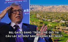 Bill Gates lần đầu lộ diện sau ly hôn, hiện 'ẩn mình' tại CLB golf sang chảnh bậc nhất