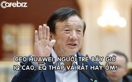 CEO Huawei: 'Người trẻ bây giờ có chỉ số IQ cao nhưng EQ thấp và rất hay ốm'