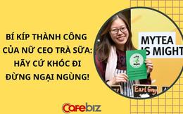 Bí mật thành công của nữ CEO trà sữa: Khóc thật nhiều!