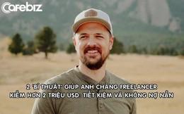 Anh chàng freelancer kiếm hơn 2 triệu USD nhờ 2 'bí thuật' ai cũng biết: Tiết kiệm và không nợ nần