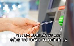 Ra ATM định rút 20 USD, người phụ nữ bất ngờ trở thành tỷ phú đô la