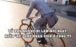 Vị tỷ phú đạp xe đi làm mỗi ngày, ngồi 'ké' ghế nhân viên chứ không có văn phòng riêng