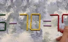 Làm thế nào để 5 - 70 = 70 trở thành phép tính đúng? Nghĩ ra đáp án trong vòng 1 phút thì chứng tỏ bộ óc của bạn ở tầm đỉnh cao