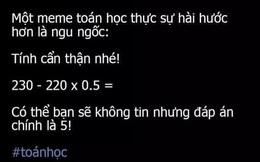 """Bài Toán thách thức cả người thông minh nhất: """"230 - 220 x 0,5"""" bằng 5!"""
