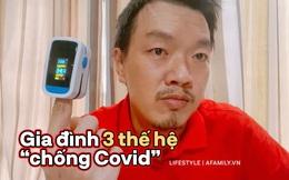 """Người bố chia sẻ hành trình """"chống Covid"""" tại nhà của gia đình 9 người thuộc 3 thế hệ ngay khi xét nghiệm dương tính"""