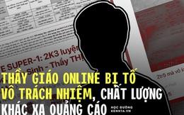 Biến căng: Thầy giáo Sinh nổi tiếng, từng ra đề thi THPT Quốc gia bị tố thu học phí cao nhưng dạy vô trách nhiệm, 4 tháng gửi được 3 video