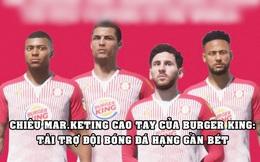 Bài học marketing từ Burger King: Tài trợ cho đội bóng đá hạng gần bét, tưởng dại dột nhưng hóa ra là chiêu vô cùng cao tay