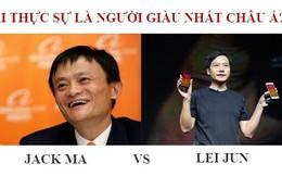 Jack Ma vs Lei Jun: Ai thực sự xứng tầm giàu nhất châu Á?