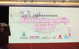 Chính thức Khai mạc Diễn đàn Đầu tư nông nghiệp thời TPP