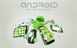Dùng Android bao lâu nay nhưng bạn đã biết hệ điều hành huyền thoại này ra đời như thế nào chưa?