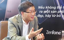 """CEO ASUS: """"Nếu không thể tạo ra một sản phẩm đẹp, hãy từ bỏ vị trí"""""""
